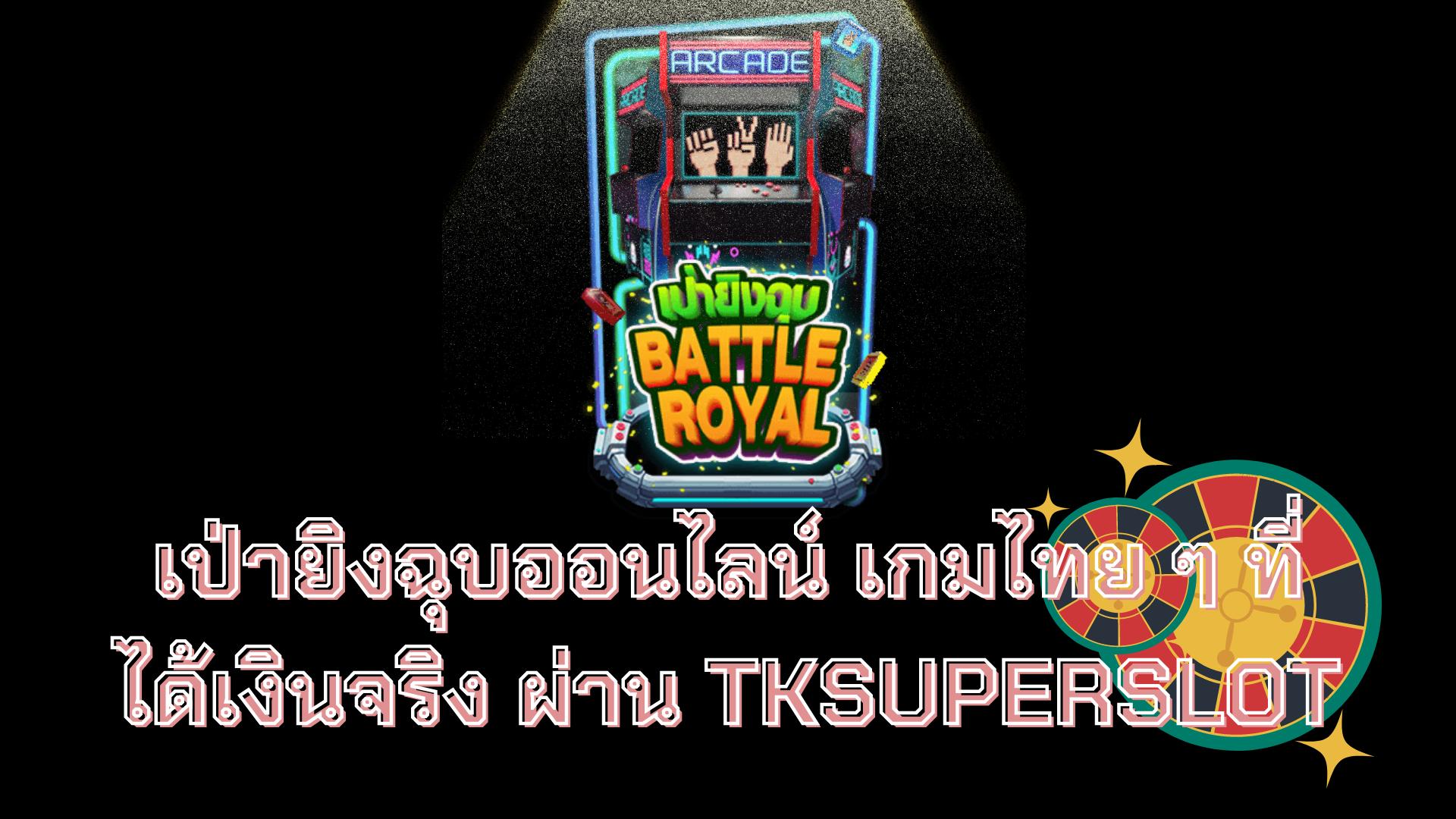 เป่ายิงฉุบออนไลน์ เกมไทย ๆ ที่ได้เงินจริง ผ่าน TKSUPERSLOT